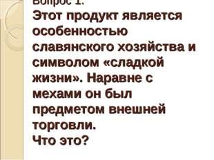 Вопрос 1. Этот продукт является особенностью славянского хозяйства и символом