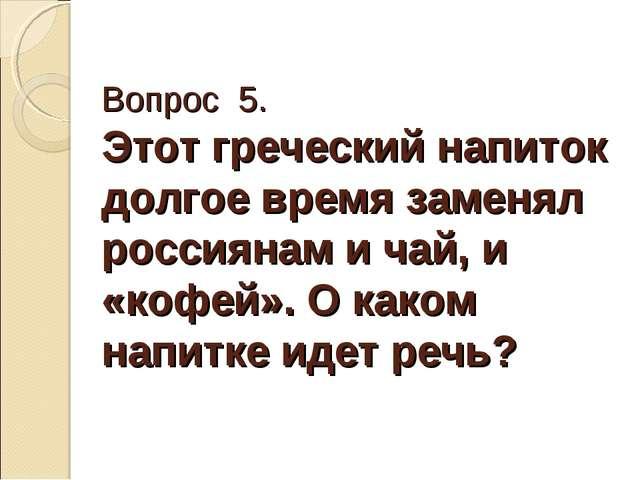 Вопрос 5. Этот греческий напиток долгое время заменял россиянам и чай, и «коф...