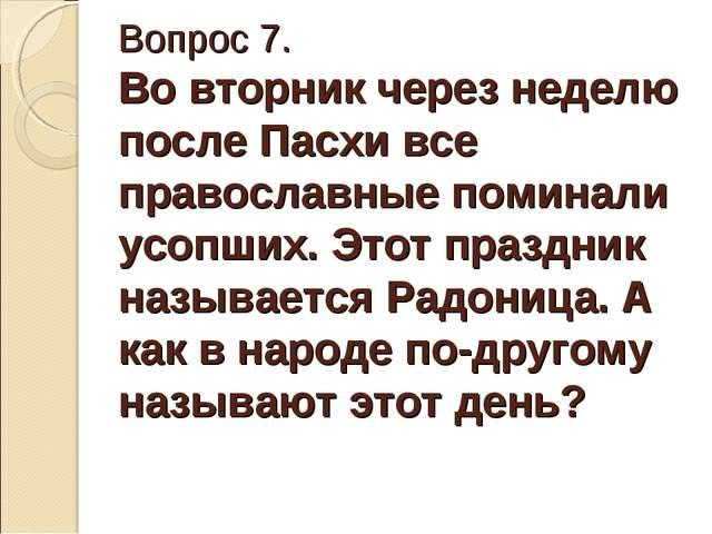 Вопрос 7. Во вторник через неделю после Пасхи все православные поминали усопш...