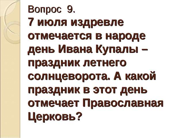 Вопрос 9. 7 июля издревле отмечается в народе день Ивана Купалы – праздник ле...