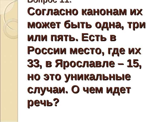 Вопрос 11. Согласно канонам их может быть одна, три или пять. Есть в России м...