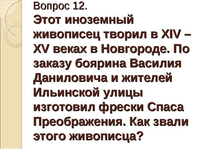 Вопрос 12. Этот иноземный живописец творил в XIV – XV веках в Новгороде. По з...