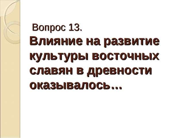 Вопрос 13. Влияние на развитие культуры восточных славян в древности оказыва...
