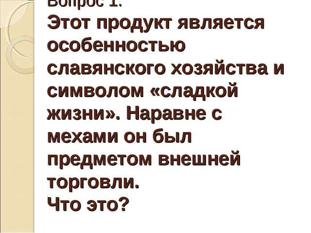 Вопрос 1. Этот продукт является особенностью славянского хозяйства и символом...