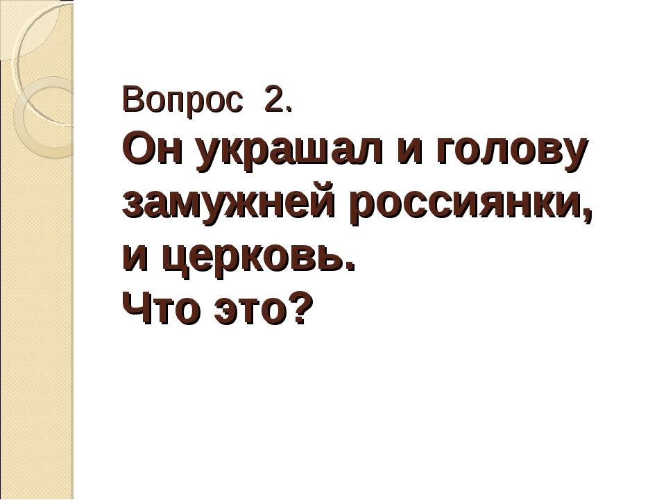 Вопрос 2. Он украшал и голову замужней россиянки, и церковь. Что это?