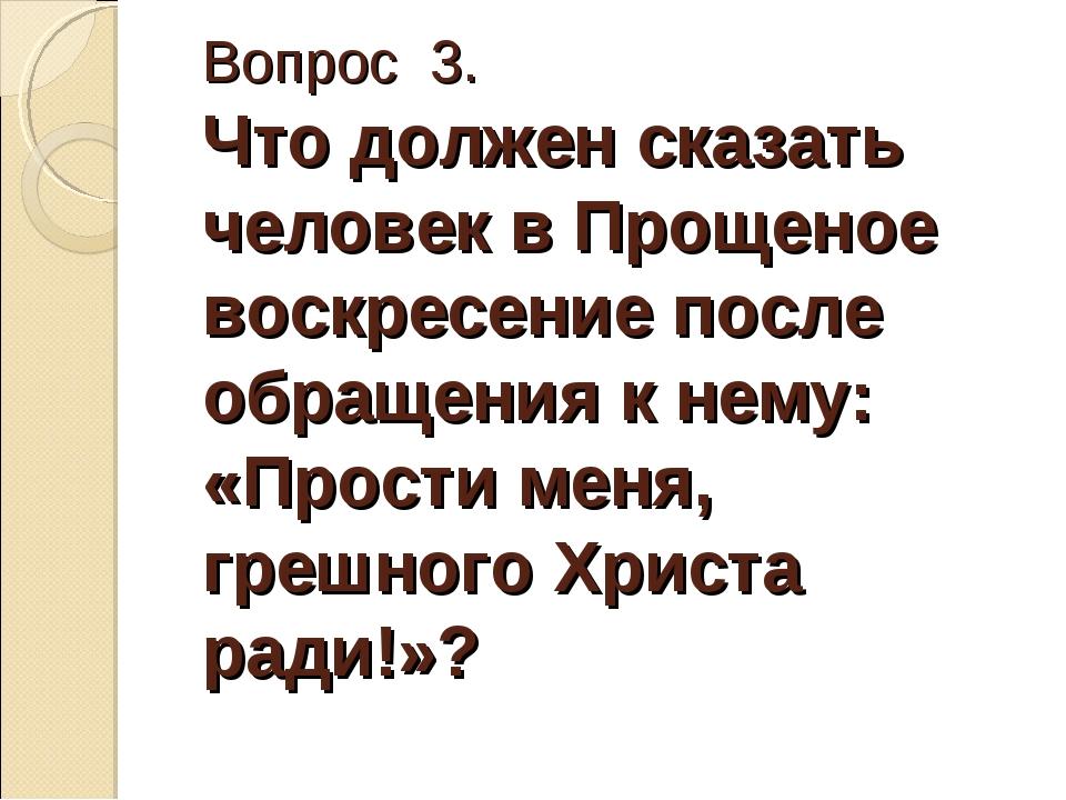 Вопрос 3. Что должен сказать человек в Прощеное воскресение после обращения к...
