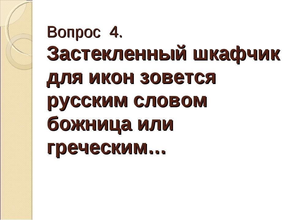 Вопрос 4. Застекленный шкафчик для икон зовется русским словом божница или гр...