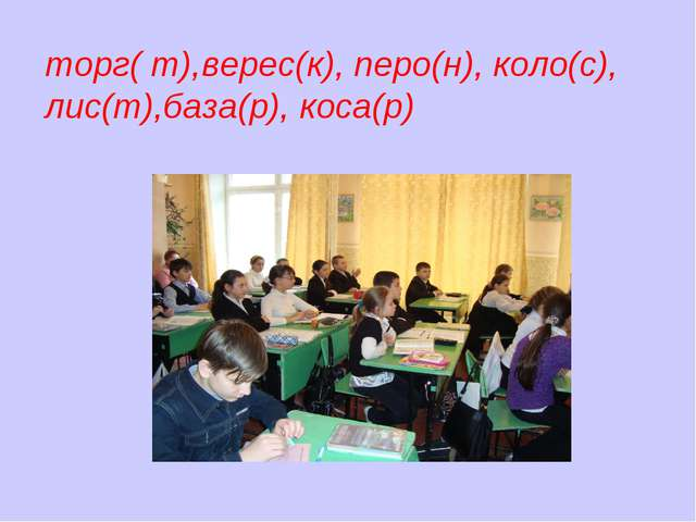 торг( т),верес(к), перо(н), коло(с), лис(т),база(р), коса(р)