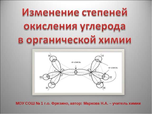 МОУ СОШ № 1 г.о. Фрязино, автор: Маркова Н.А. – учитель химии