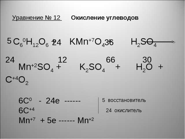 Уравнение № 12 Окисление углеводов C60H12O6 + KMn+7O4 + H2SO4 Mn+2SO4 + K2SO4...