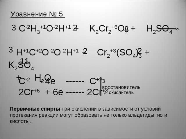 Уравнение № 5 С-2H3+1O-2H+1 + K2Cr2+6O7 + H2SO4 H+1C+2O-2O-2H+1 + Cr2+3(SO4)3...