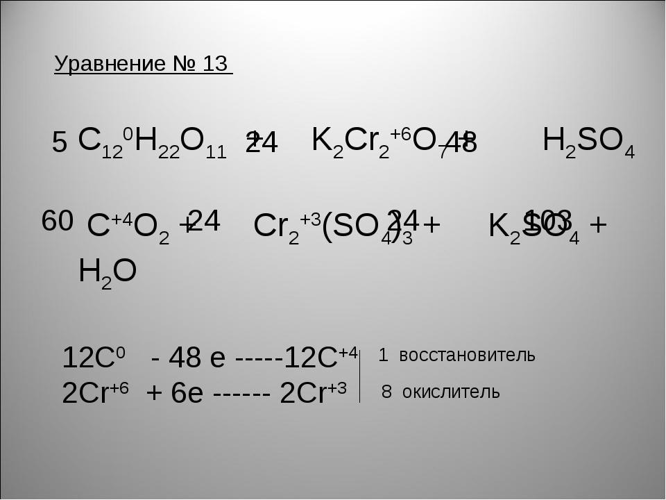 Уравнение № 13 С120H22O11 + K2Cr2+6O7 + H2SO4 C+4O2 + Cr2+3(SO4)3 + K2SO4 + H...