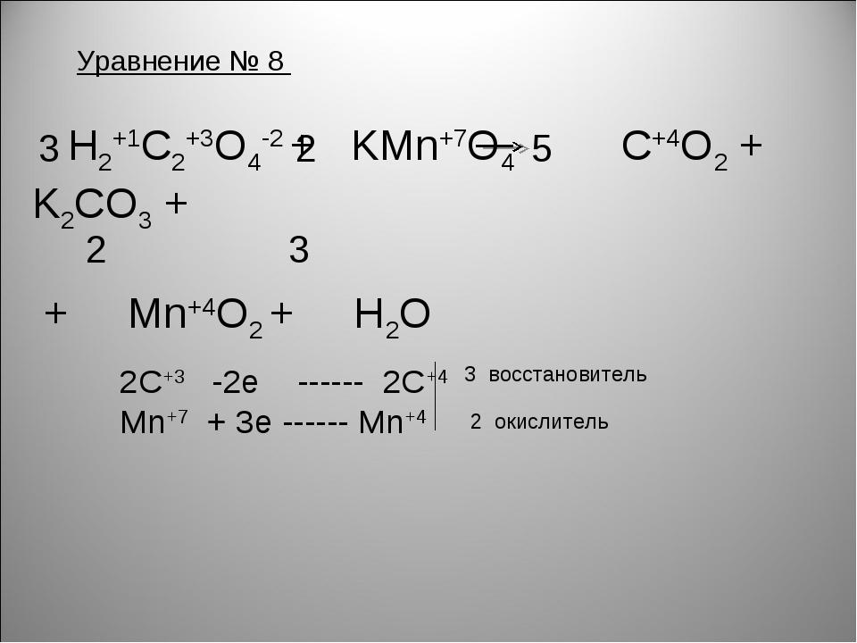 Уравнение № 8 H2+1C2+3O4-2 + KMn+7O4 C+4O2 + K2CO3 + + Mn+4O2 + H2O 2C+3 -2e...