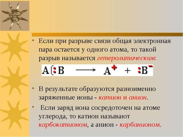 Если при разрыве связи общая электронная пара остается у одного атома, то так...