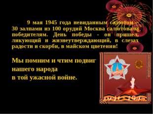 9 мая 1945 года невиданным салютом – 30 залпами из 100 орудий Москва салютов