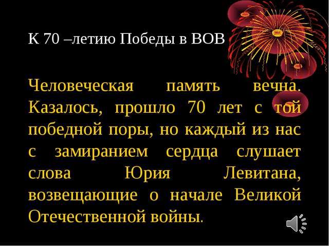 К 70 –летию Победы в ВОВ Человеческая память вечна. Казалось, прошло 70 лет с...