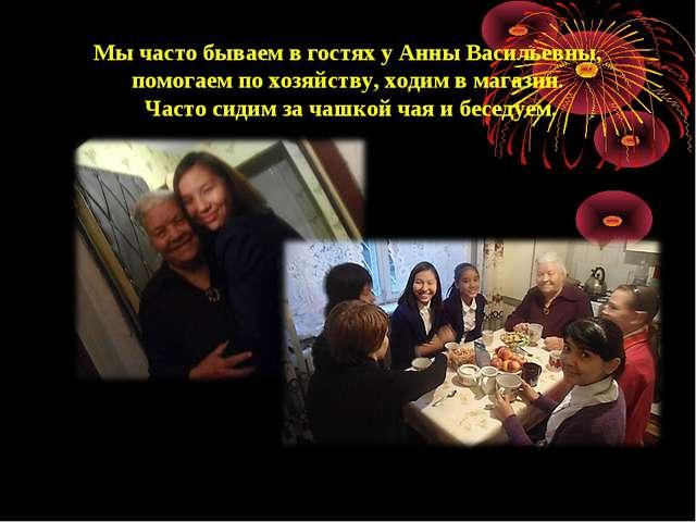 Мы часто бываем в гостях у Анны Васильевны, помогаем по хозяйству, ходим в ма...