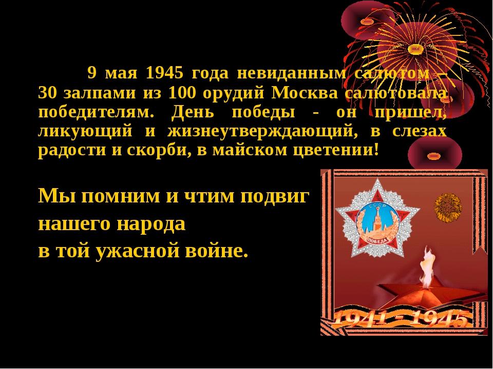 9 мая 1945 года невиданным салютом – 30 залпами из 100 орудий Москва салютов...