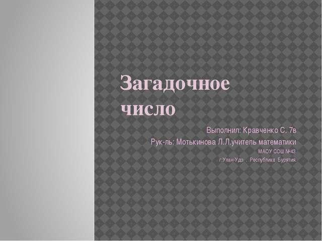 Загадочное число Выполнил: Кравченко С. 7в Рук-ль: Мотькинова Л.Л.учитель мат...