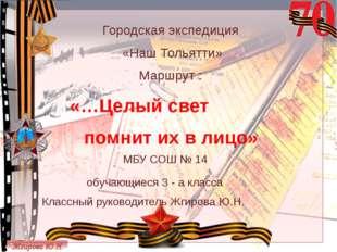 Городская экспедиция «Наш Тольятти» Маршрут : помнит их в лицо» МБУ СОШ № 14