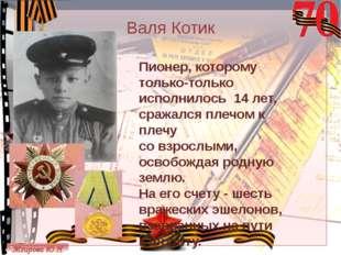 Валя Котик Пионер, которому только-только исполнилось 14 лет, сражался плечом