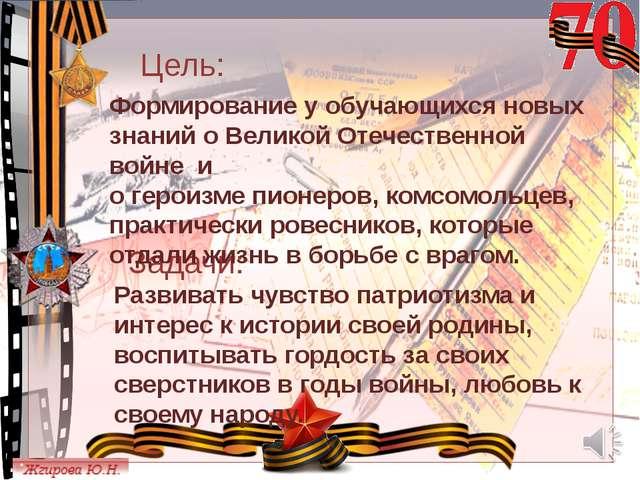 Цель: Задачи: Формирование у обучающихся новых знаний о Великой Отечественно...