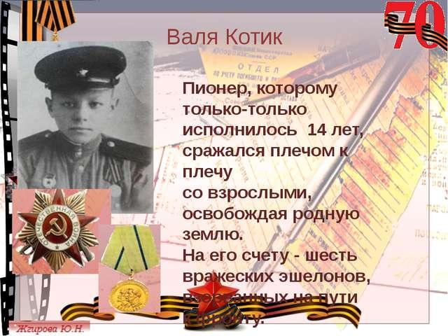 Валя Котик Пионер, которому только-только исполнилось 14 лет, сражался плечом...