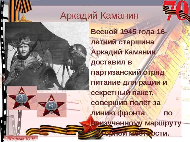 Аркадий Каманин Весной 1945 года 16-летний старшина Аркадий Каманин доставил...