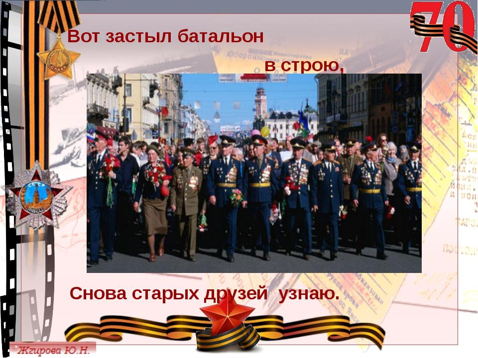 Вот застыл батальон в строю, Снова старых друзей узнаю. © Топилина С.Н.