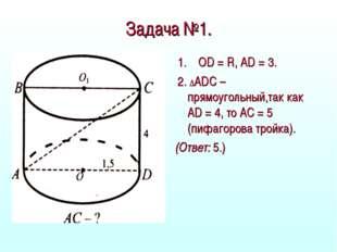 Задача №1. 1. OD = R, AD = 3. 2. ∆ADС – прямоугольный,так как AD = 4, то АС =