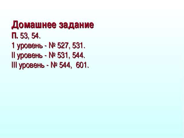Домашнее задание П. 53, 54. 1 уровень - № 527, 531. II уровень - № 531, 544....