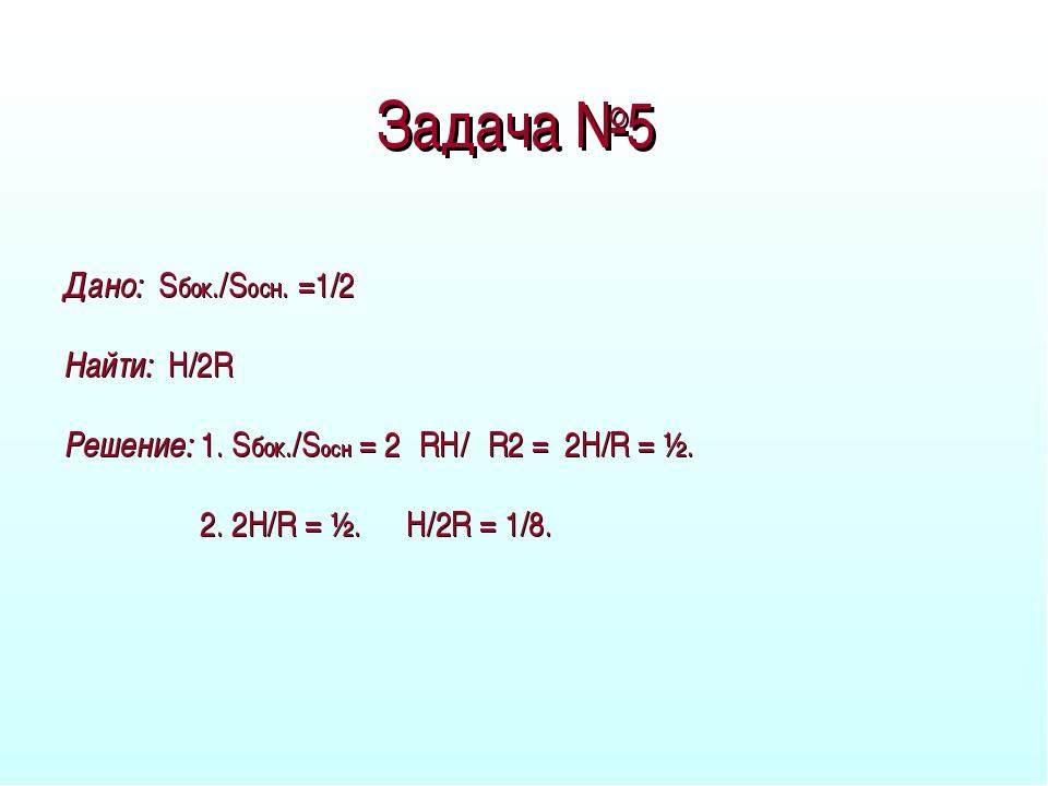 Задача №5 Дано: Sбок./Sосн. =1/2 Найти: H/2R Решение: 1. Sбок./Sосн = 2πRH/πR...