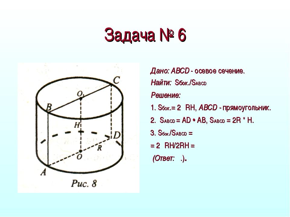 Задача № 6 Дано: ABCD - осевое сечение. Найти: Sбок./SABCD Решение: 1. Sбок.=...