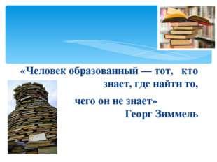 «Человек образованный — тот, кто знает, где найти то, чего он не знает» Геор