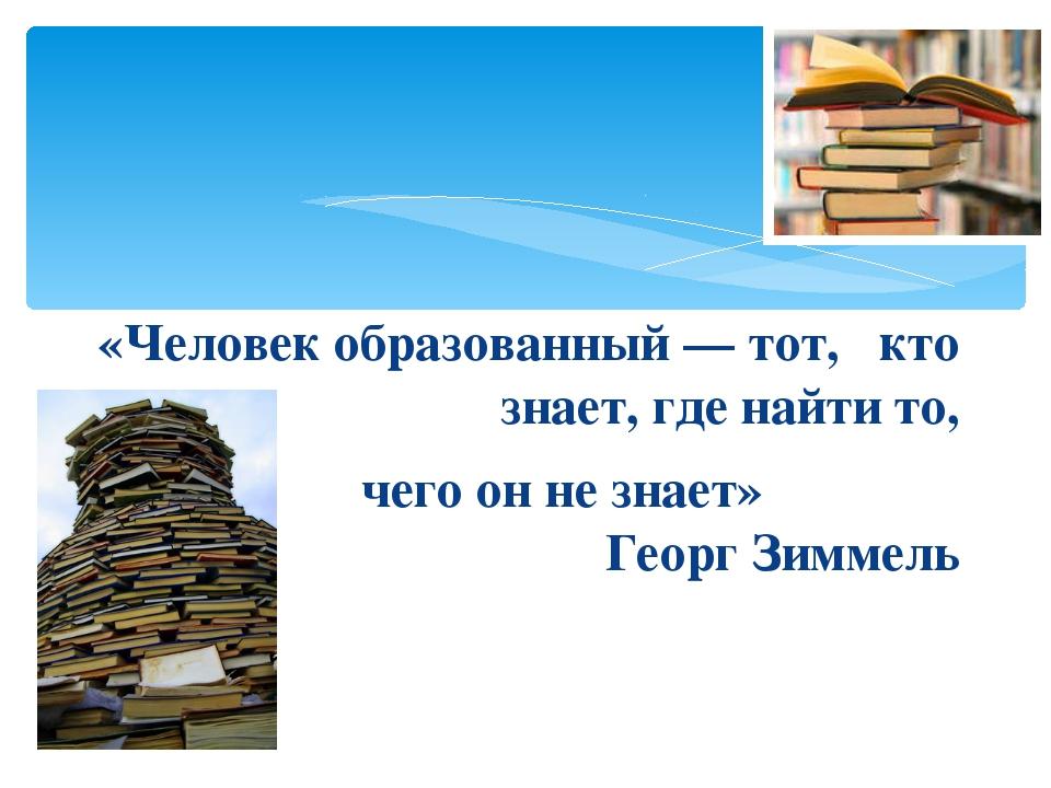 «Человек образованный — тот, кто знает, где найти то, чего он не знает» Геор...