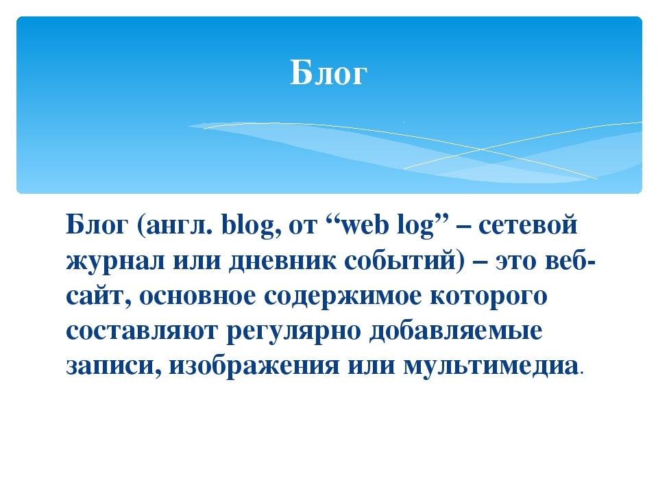 """Блог (англ. blog, от """"web log"""" – сетевой журнал или дневник событий) – это в..."""