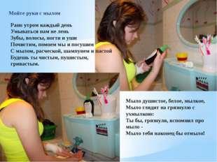 Мойте руки с мылом Рано утром каждый день Умыватьсянам не лень Зубы, волосы,