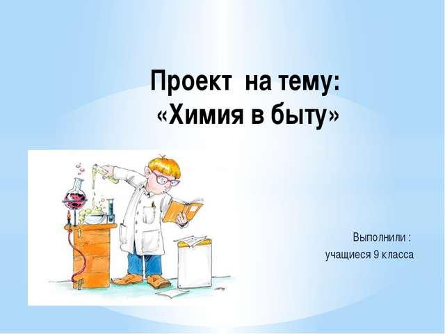 Проект на тему: «Химия в быту» Выполнили : учащиеся 9 класса