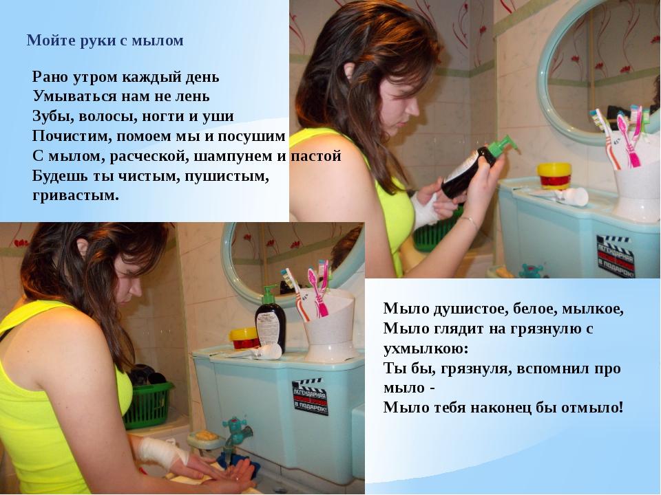 Мойте руки с мылом Рано утром каждый день Умыватьсянам не лень Зубы, волосы,...