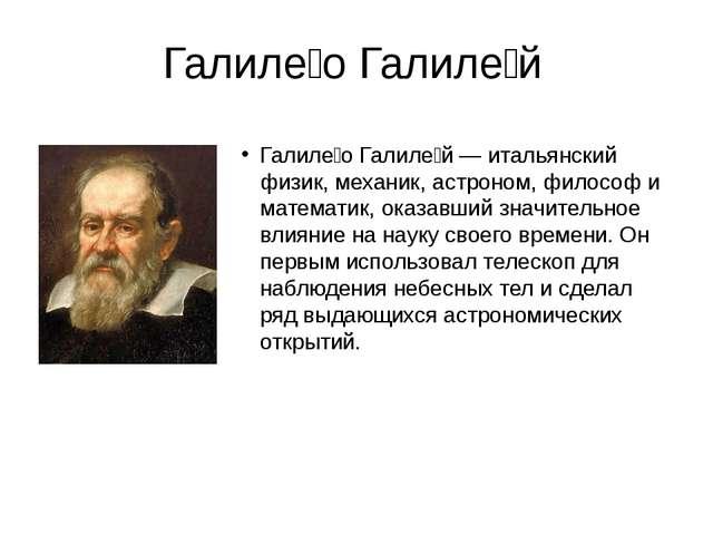Галиле́о Галиле́й Галиле́о Галиле́й — итальянский физик, механик, астроном, ф...