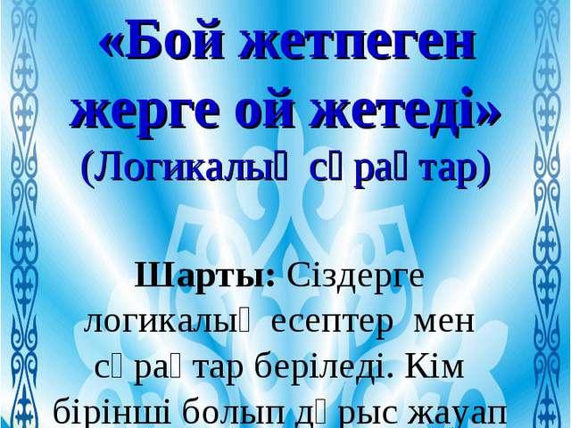 ІІ-кезең «Бой жетпеген жерге ой жетеді» (Логикалық сұрақтар) Шарты: Сіздерге...