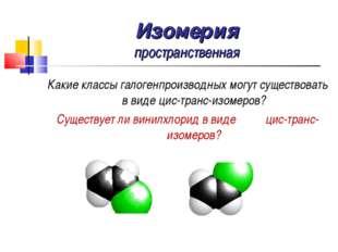 Изомерия пространственная Какие классы галогенпроизводных могут существовать