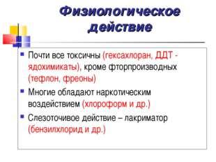 Физиологическое действие Почти все токсичны (гексахлоран, ДДТ - ядохимикаты),