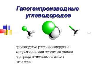 Галогенпроизводные углеводородов производные углеводовородов, в которых один