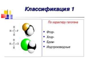 Классификация 1 По характеру галогена Фтор- Хлор- Бром- Иодпроизводные