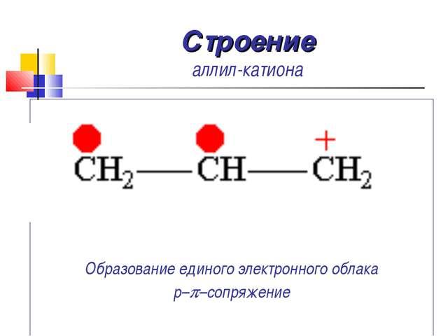 Строение аллил-катиона Образование единого электронного облака p–p–сопряжение...