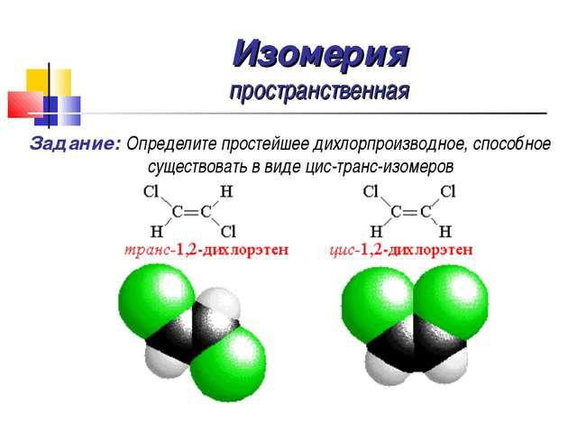 Изомерия пространственная Задание: Определите простейшее дихлорпроизводное, с...