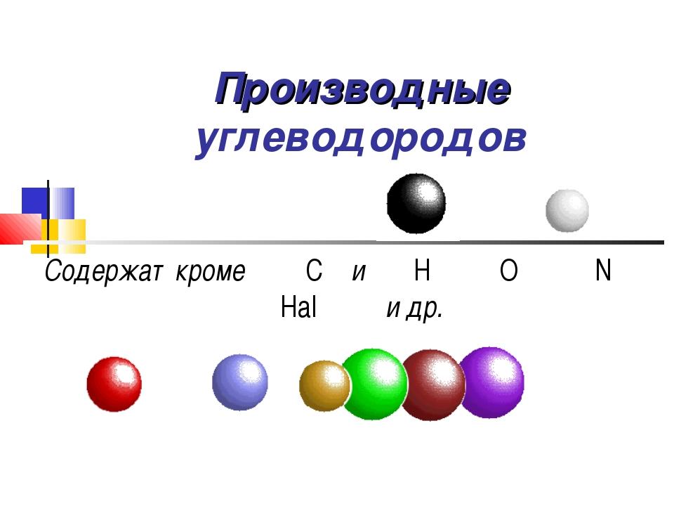 Производные углеводородов Содержат кроме С и Н O N Hal и др.