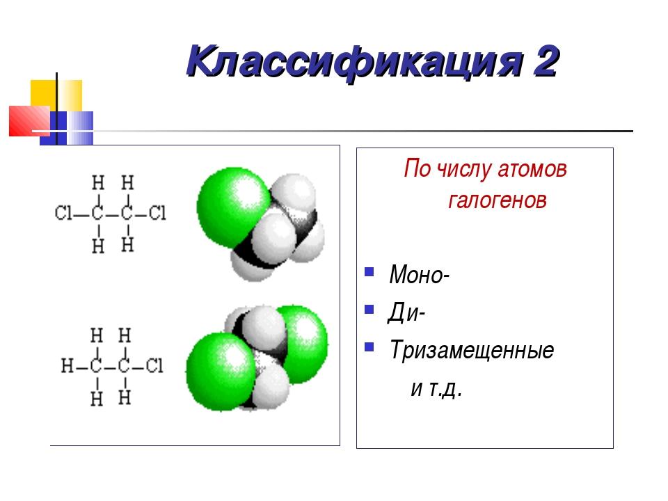 Классификация 2 По числу атомов галогенов Моно- Ди- Тризамещенные и т.д.