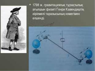 1798 ж. гравитациялық тұрақтылық ағылшын физигі Генри Кавендиштің иірілмелі т